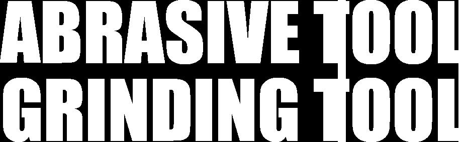 ABRASIVE TOOL・GRINDING TOOLS