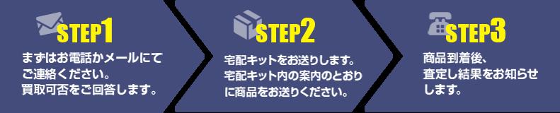 【step1】まずはお電話かメールにてご連絡ください。 買取可否をご回答します。【step2】宅配キットをお送りします。 宅配キット内の案内のとおりに商品をお送りください。【step3】商品到着後、 査定し結果をお知らせします。