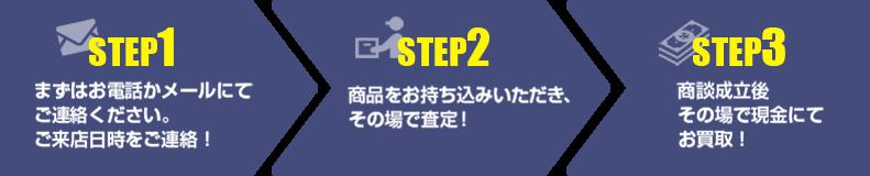 【step1】まずはお電話かメールにてご連絡ください。 ご来店日時をご連絡!【step2】商品をお持ち込みいただき、その場で査定!【step3】商談成立後 その場で現金にて お買取!