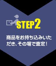 【step2】商品をお持ち込みいただき、その場で査定!